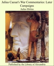 Julius Caesar's War Commentaries: Later Campaigns ebook by Aulus Hirtius