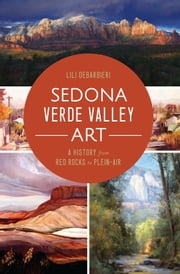 Sedona Verde Valley Art - A History from Red Rocks to Plein-Air ebook by Lili DeBarbieri