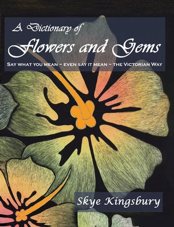 A Dictionary of Flowers and Gems - Say What You Mean ~ Even Say It Mean ~ The Victorian Way ebook by Skye Kingsbury