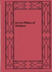 Seven Pillars of Wisdom (Illustrated) ebook by T. E. Lawrence