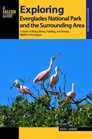 Exploring Everglades National Park and the Surrounding Area - A Guide to Hiking, Biking, Paddling, and Viewing Wildlife in the Region ebook by Roger L. Hammer