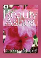 Beauty for Ashes ebook by Dr. Joseph Murphy