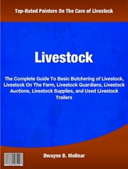 Livestock - The Complete Guide To Basic Butchering of Livestock, Livestock On The Farm, Livestock Guardians, Livestock Auctions, Livestock Supplies, and Used Livestock Trailers ebook by Dwayne Molinar