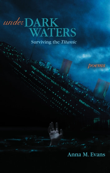 Under Dark Waters: Surviving the Titanic - Poems ebook by Anna M. Evans