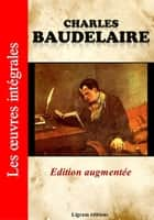 Charles Baudelaire - Les oeuvres complètes (Edition augmentée) ebook by Charles Baudelaire