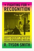 Fighting for Recognition - Identity, Masculinity, and the Act of Violence in Professional Wrestling ebook by R. Tyson Smith