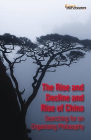 Rise and Decline and Rise of China - Searching for an Organising Philosophy ebook by Ross Anthony,Kevin Bloom,Daouda Cissé,Martyn Davies,Hester du Plessis,Maxime Lauzon-Lacroix,Garth le Pere,Thaddeus Metz,Richard Poplak,Gauhar Raza,Yongjun Zhao