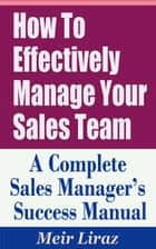 How to Effectively Manage Your Sales Team: A Complete Sales Manager's Success Manual ebook by Meir Liraz