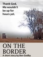 On the Border: A Short Story ebook by Ben Godby