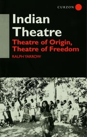 Indian Theatre - Theatre of Origin, Theatre of Freedom ebook by Ralph Yarrow