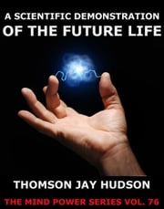 A Scientific Demonstration Of The Future Life ebook by Thomas Jay Hudson