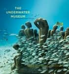 The Underwater Museum - The Submerged Sculptures of Jason deCaires Taylor ebook by Jason deCaires Taylor, Carlo McCormick, Helen Scales