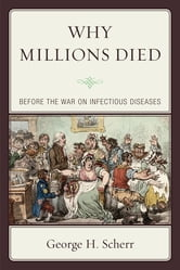 Why Millions Died - Before the War on Infectious Diseases ebook by George H. Scherr