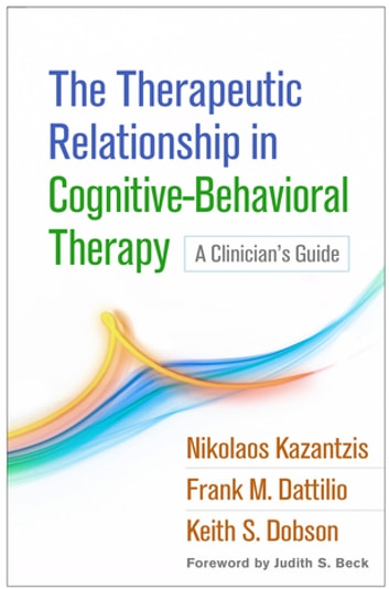 The Therapeutic Relationship in Cognitive-Behavioral Therapy - A Clinician's Guide ebook by Nikolaos Kazantzis, PhD,Frank M. Dattilio, PhD, ABPP,Keith S. Dobson, PhD