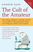 The Cult of the Amateur - How blogs, MySpace, YouTube and the rest of today's user-generated media are killing our culture and economy ebook by Andrew Keen