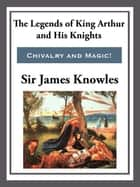 The Legend of King Arthur and His Knights ebook by