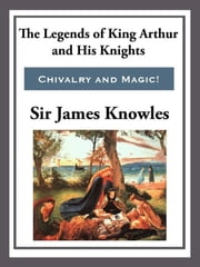 The Legend of King Arthur and His Knights ebook by Sir James Knowles