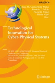 Technological Innovation for Cyber-Physical Systems - 7th IFIP WG 5.5/SOCOLNET Advanced Doctoral Conference on Computing, Electrical and Industrial Systems, DoCEIS 2016, Costa de Caparica, Portugal, April 11-13, 2016, Proceedings ebook by Luis M. Camarinha-Matos,António J. Falcão,Nazanin Vafaei,Shirin Najdi