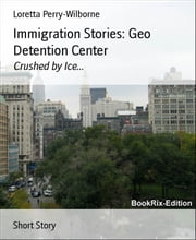 Immigration Stories: Geo Detention Center - Crushed by Ice... ebook by Loretta Perry-Wilborne