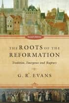 The Roots of the Reformation - Tradition, Emergence and Rupture ebook by G. R. Evans
