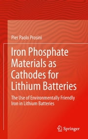 Iron Phosphate Materials as Cathodes for Lithium Batteries - The Use of Environmentally Friendly Iron in Lithium Batteries ebook by Pier Paolo Prosini