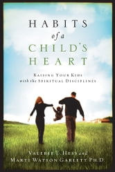 Habits of a Child's Heart - Raising Your Kids with the Spiritual Disciplines ebook by Valerie Hess