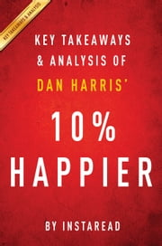 10% Happier by Dan Harris | Key Takeaways & Analysis - How I Tamed the Voice in My Head, Reduced Stress Without Losing My Edge, and Found Self-Help That Actually Works--A True Story ebook by Instaread