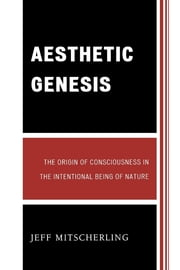 Aesthetic Genesis - The Origin of Consciousness in the Intentional Being of Nature ebook by Jeff Mitscherling