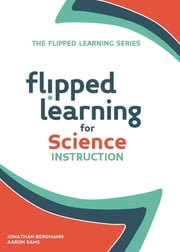 Flipped Learning for Science Instruction ebook by Jonathan Bergmann,Aaron Sams