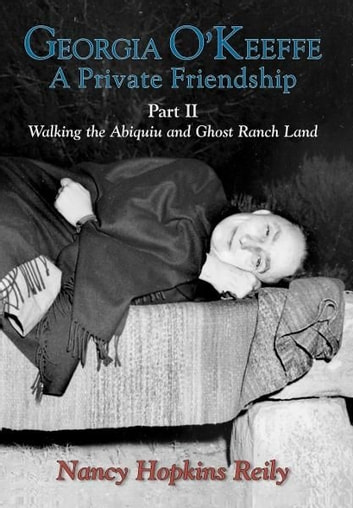 Georgia O'Keeffe, A Private Friendship, Part II - Walking the Abiquiu and Ghost Ranch Land ebook by Nancy Hopkins Reily
