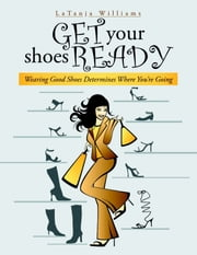 Get Your Shoes Ready: Wearing Good Shoes Determines Where You're Going ebook by LaTanja Williams