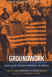 Groundwork - Local Black Freedom Movements in America ebook by Jeanne Theoharis,Komozi Woodard,Charles M. Payne