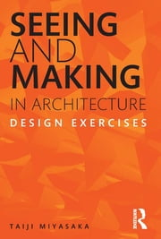 Seeing and Making in Architecture - Design Exercises ebook by Taiji Miyasaka