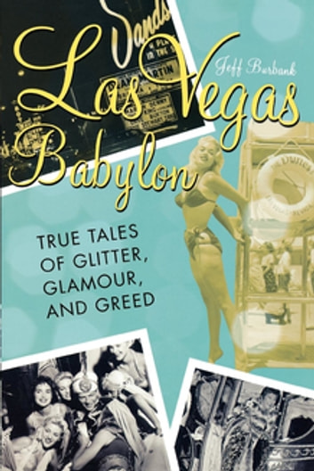 Las Vegas Babylon - The True Tales of Glitter, Glamour, and Greed ebook by Jeff Burbank