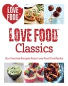 Love Food Classics - Our Favorite Recipes from Love Food Cookbooks ebook by Love Food Editors