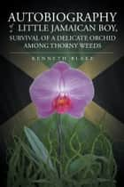 Autobiography Of A Little Jamaican Boy, Survival Of A Delicate Orchid Among Thorny Weeds ebook by Kenneth G. Blake