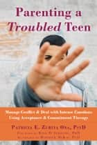 Parenting a Troubled Teen - Manage Conflict and Deal with Intense Emotions Using Acceptance and Commitment Therapy ebook by Patricia E. Zurita Ona, PsyD, Kirk D. Strosahl,...