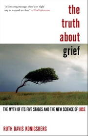 The Truth About Grief - The Myth of Its Five Stages and the New Science of Loss ebook by Ruth Davis Konigsberg
