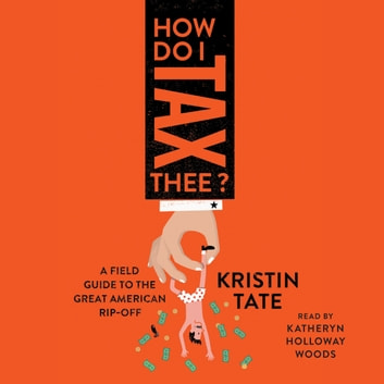 How Do I Tax Thee? - A Field Guide to the Great American Rip-Off audiobook by Kristin Tate