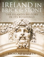 Ireland in Brick and Stone: The Island's History in Its Buildings ebook by Richard   Killeen
