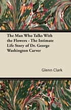 The Man Who Talks With the Flowers - The Intimate Life Story of Dr. George Washington Carver 電子書 by Glenn Clark
