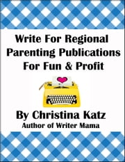 Write For Regional Parenting Publications For Fun & Profit - A Step-By-Step Guide For Beginners ebook by Christina Katz