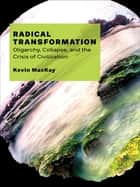 Radical Transformation - Oligarchy, Collapse, and the Crisis of Civilization ebook by Kevin MacKay