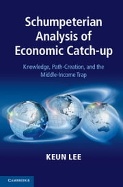 Schumpeterian Analysis of Economic Catch-up - Knowledge, Path-Creation, and the Middle-Income Trap ebook by Keun Lee