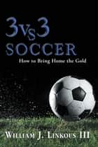 3 vs. 3 Soccer ebook by William J. Linkous III