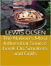 The Nation's Most Influential Source Book On Smokers and Grills ebook by Lewis Olsen
