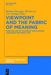 Viewpoint and the Fabric of Meaning - Form and Use of Viewpoint Tools across Languages and Modalities ebook by Barbara Dancygier,Wei-lun Lu,Arie Verhagen
