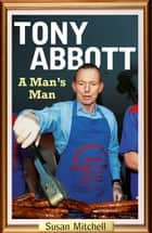 Tony Abbott - A Man's Man ebook by Susan Mitchell