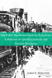 The First Transcontinental Railroad: A History of the Building of the Pacific Railroad ebook by James K. Wheaton