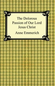 The Dolorous Passion of Our Lord Jesus Christ ebook by Anne Catherine Emmerich